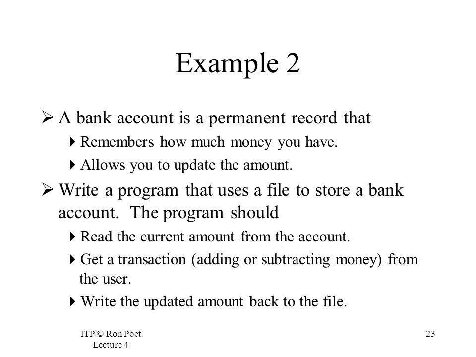 ITP © Ron Poet Lecture 4 23 Example 2 A bank account is a permanent record that Remembers how much money you have.