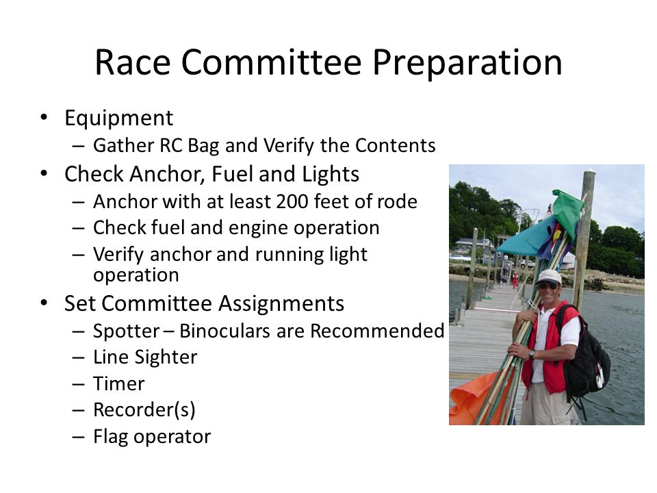 Race Committee Preparation Equipment – Gather RC Bag and Verify the Contents Check Anchor, Fuel and Lights – Anchor with at least 200 feet of rode – Check fuel and engine operation – Verify anchor and running light operation Set Committee Assignments – Spotter – Binoculars are Recommended – Line Sighter – Timer – Recorder(s) – Flag operator