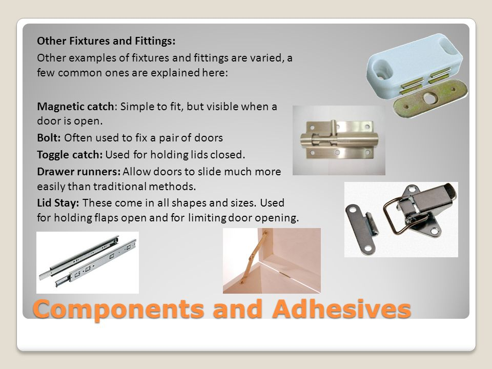 Components and Adhesives Hinges are available in a number of materials (steel, brass, nylon) and can be coated to match a piece of furniture.
