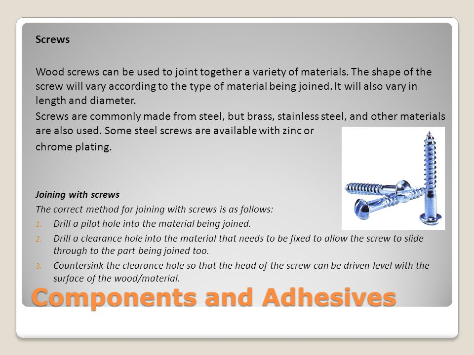 Components and Adhesives Screws and bolts are used with wood, metals and plastics, and there are different types available to use with each of these materials.