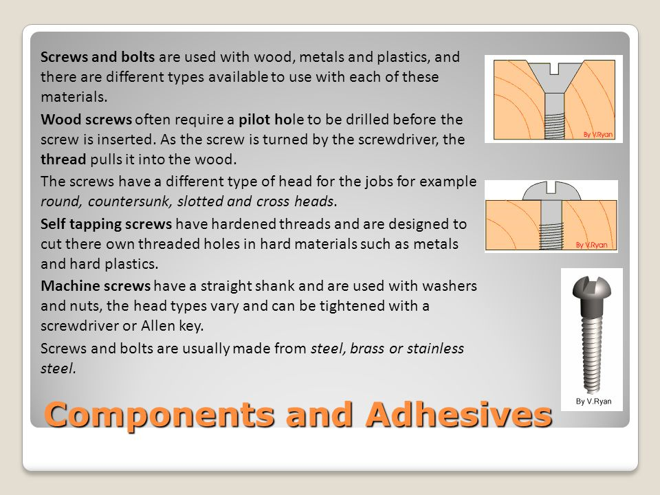 Components and Adhesives Screws and bolts are used with wood, metals and plastics, and there are different types available to use with each of these m