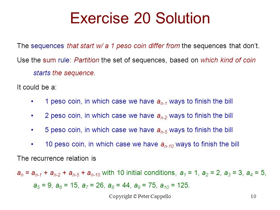 Copyright © Peter Cappello10 Exercise 20 Solution The sequences that start w/ a 1 peso coin differ from the sequences that dont. Use the sum rule: Par