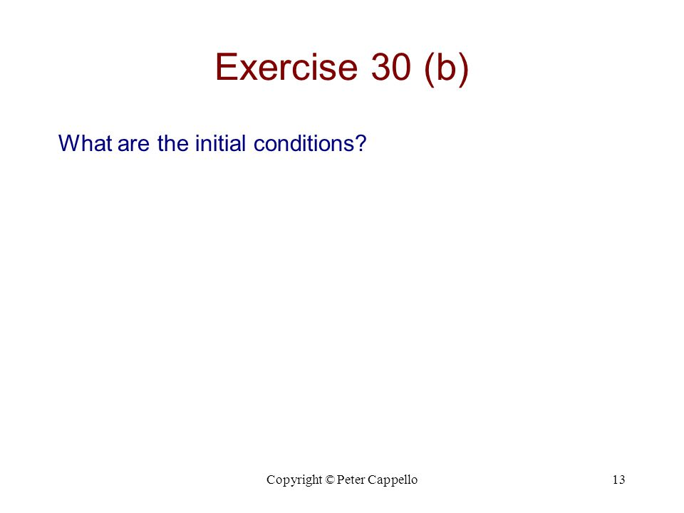 Copyright © Peter Cappello13 Exercise 30 (b) What are the initial conditions?