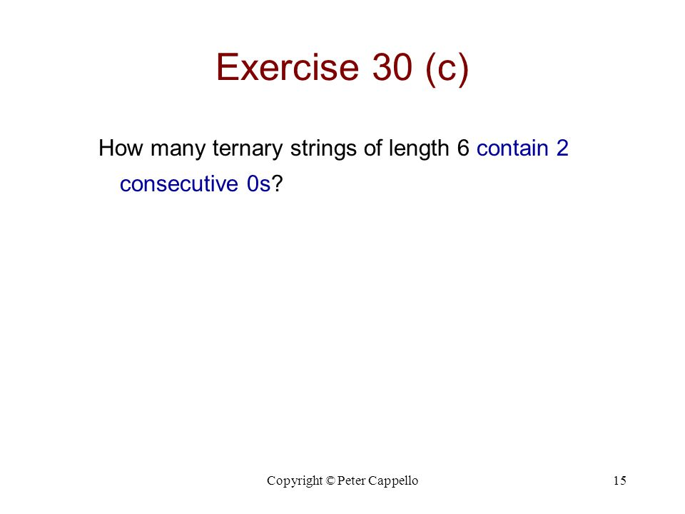 Copyright © Peter Cappello15 Exercise 30 (c) How many ternary strings of length 6 contain 2 consecutive 0s?
