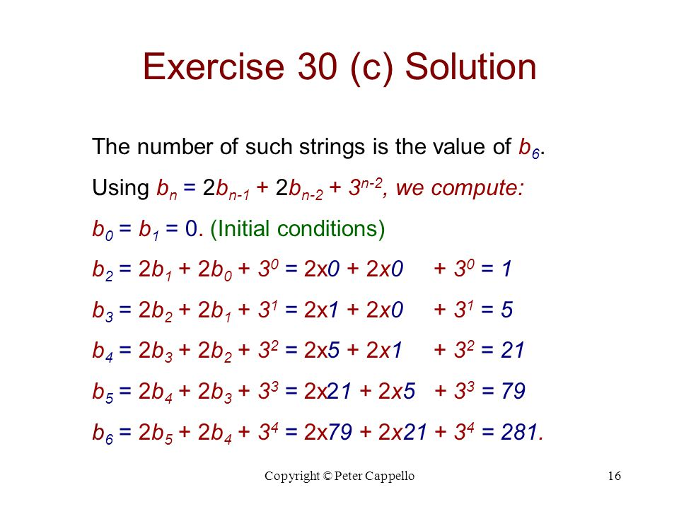 Copyright © Peter Cappello16 Exercise 30 (c) Solution The number of such strings is the value of b 6. Using b n = 2b n-1 + 2b n-2 + 3 n-2, we compute: