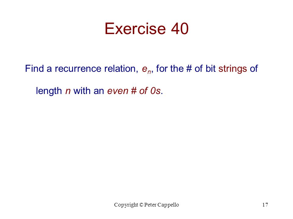 Copyright © Peter Cappello17 Exercise 40 Find a recurrence relation, e n, for the # of bit strings of length n with an even # of 0s.