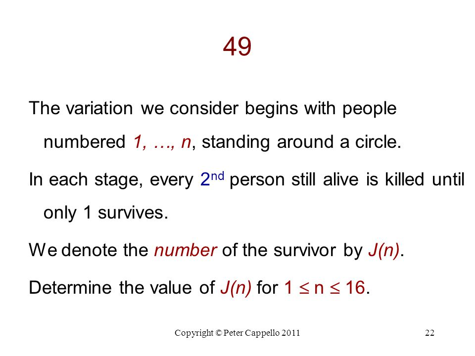 Copyright © Peter Cappello 201122 49 The variation we consider begins with people numbered 1, …, n, standing around a circle. In each stage, every 2 n