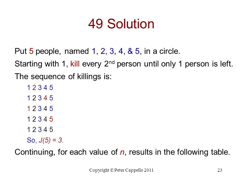 Copyright © Peter Cappello 201123 49 Solution Put 5 people, named 1, 2, 3, 4, & 5, in a circle. Starting with 1, kill every 2 nd person until only 1 p
