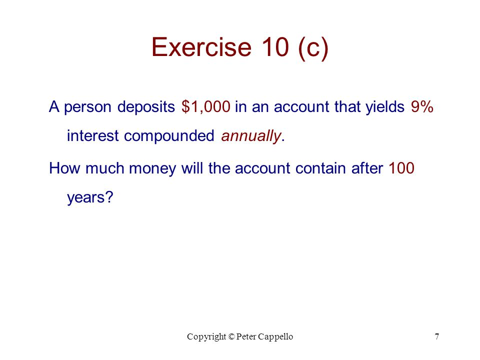 Copyright © Peter Cappello7 Exercise 10 (c) A person deposits $1,000 in an account that yields 9% interest compounded annually. How much money will th