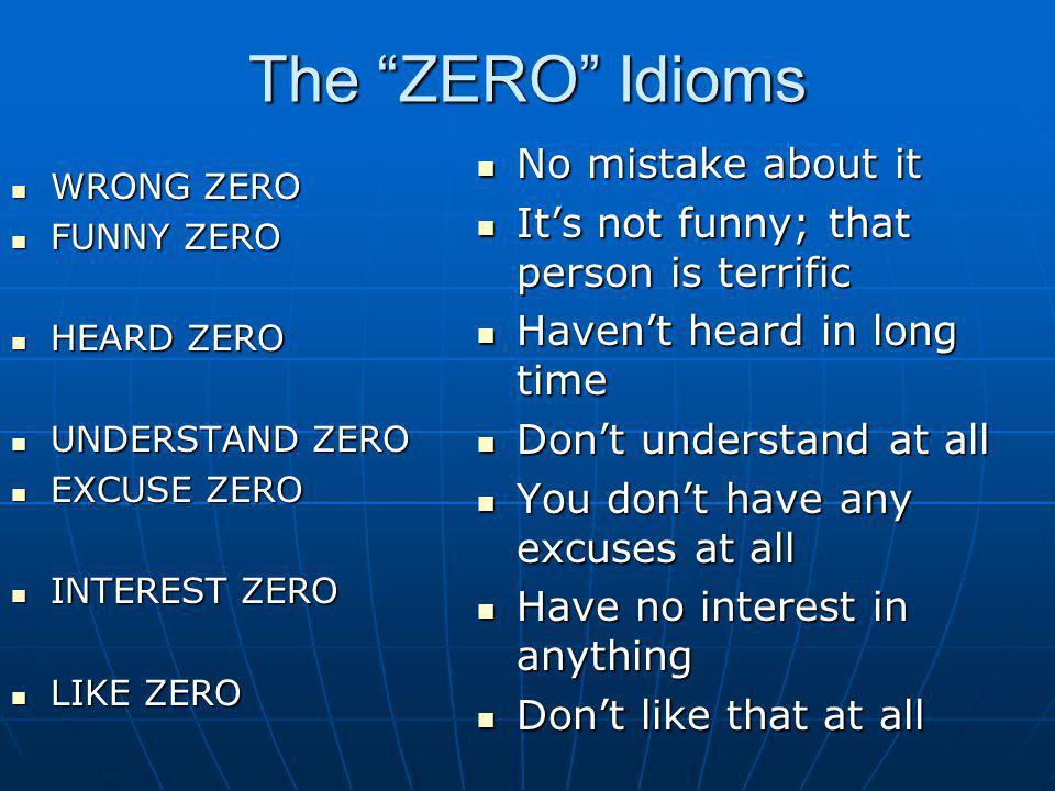 The ZERO Idioms WRONG ZERO WRONG ZERO FUNNY ZERO FUNNY ZERO HEARD ZERO HEARD ZERO UNDERSTAND ZERO UNDERSTAND ZERO EXCUSE ZERO EXCUSE ZERO INTEREST ZER