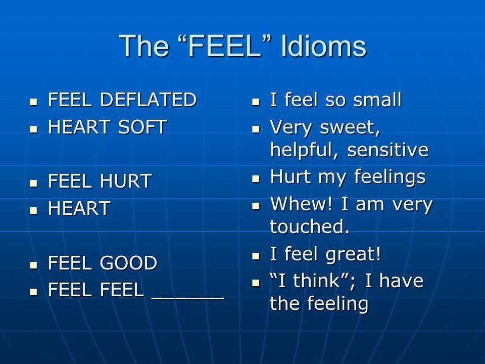 The FEEL Idioms FEEL DEFLATED FEEL DEFLATED HEART SOFT HEART SOFT FEEL HURT FEEL HURT HEART HEART FEEL GOOD FEEL GOOD FEEL FEEL ______ FEEL FEEL _____