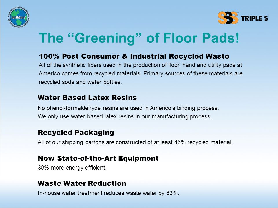 Recycled Packaging Water Based Latex Resins 100% Post Consumer & Industrial Recycled Waste New State-of-the-Art Equipment Waste Water Reduction All of the synthetic fibers used in the production of floor, hand and utility pads at Americo comes from recycled materials.
