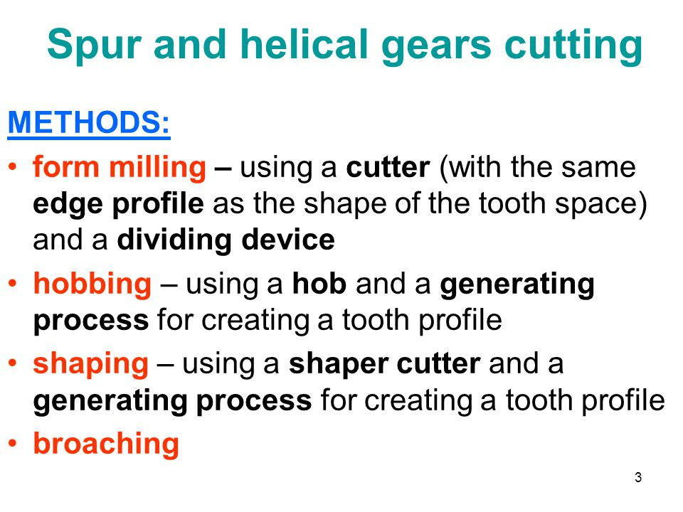3 Spur and helical gears cutting METHODS: form milling – using a cutter (with the same edge profile as the shape of the tooth space) and a dividing device hobbing – using a hob and a generating process for creating a tooth profile shaping – using a shaper cutter and a generating process for creating a tooth profile broaching