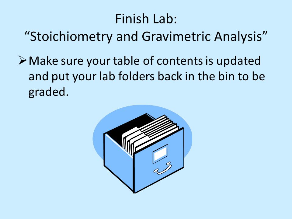 Finish Lab: Stoichiometry and Gravimetric Analysis Make sure your table of contents is updated and put your lab folders back in the bin to be graded.