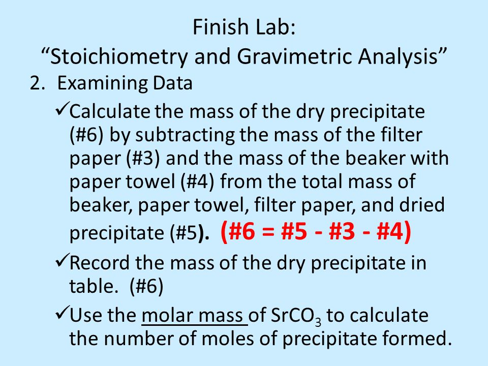 Finish Lab: Stoichiometry and Gravimetric Analysis 2.Examining Data Calculate the mass of the dry precipitate (#6) by subtracting the mass of the filter paper (#3) and the mass of the beaker with paper towel (#4) from the total mass of beaker, paper towel, filter paper, and dried precipitate (#5).