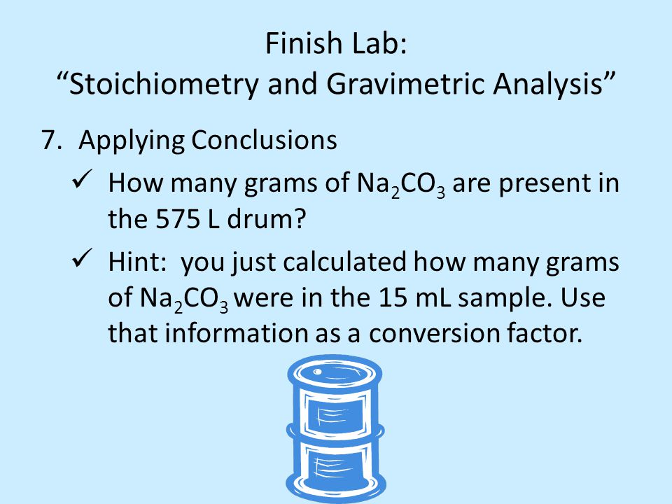 Finish Lab: Stoichiometry and Gravimetric Analysis 7.Applying Conclusions How many grams of Na 2 CO 3 are present in the 575 L drum.