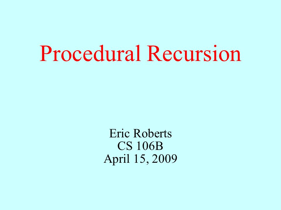 Procedural Recursion Eric Roberts CS 106B April 15, 2009