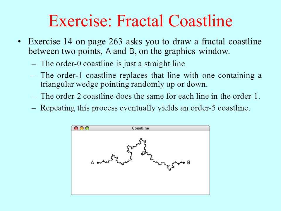 Exercise: Fractal Coastline Coastline Exercise 14 on page 263 asks you to draw a fractal coastline between two points, A and B, on the graphics window.