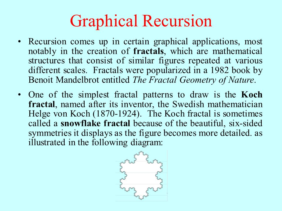Graphical Recursion Recursion comes up in certain graphical applications, most notably in the creation of fractals, which are mathematical structures that consist of similar figures repeated at various different scales.