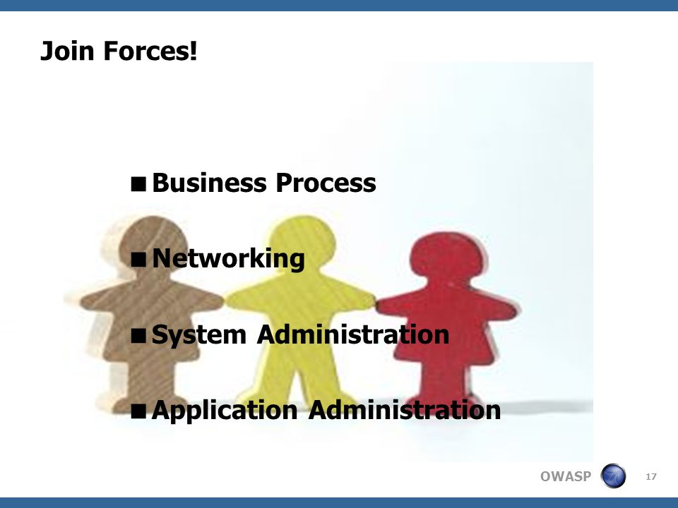 OWASP 17 Join Forces! Business Process Networking System Administration Application Administration