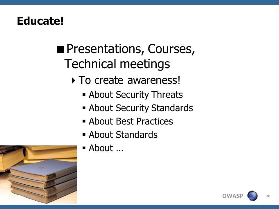 OWASP 20 Educate. Presentations, Courses, Technical meetings To create awareness.