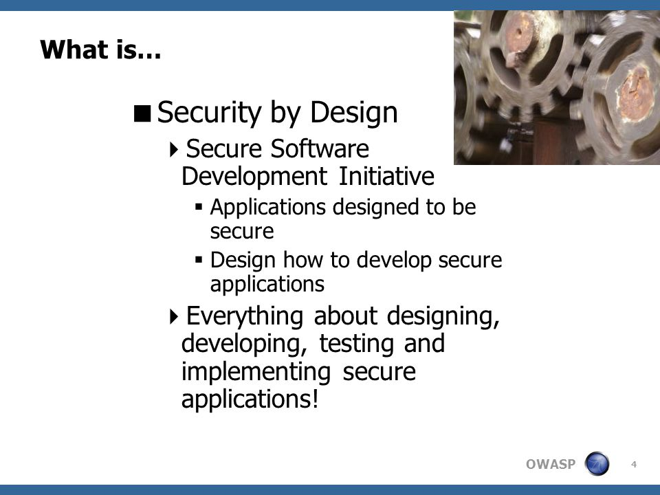 OWASP 5 What is… A Secure Application.How to design, develop a secure application.