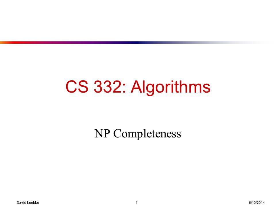 David Luebke 1 6/13/2014 CS 332: Algorithms NP Completeness