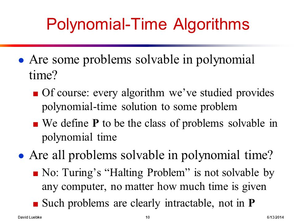 David Luebke 10 6/13/2014 Polynomial-Time Algorithms Are some problems solvable in polynomial time? Of course: every algorithm weve studied provides p