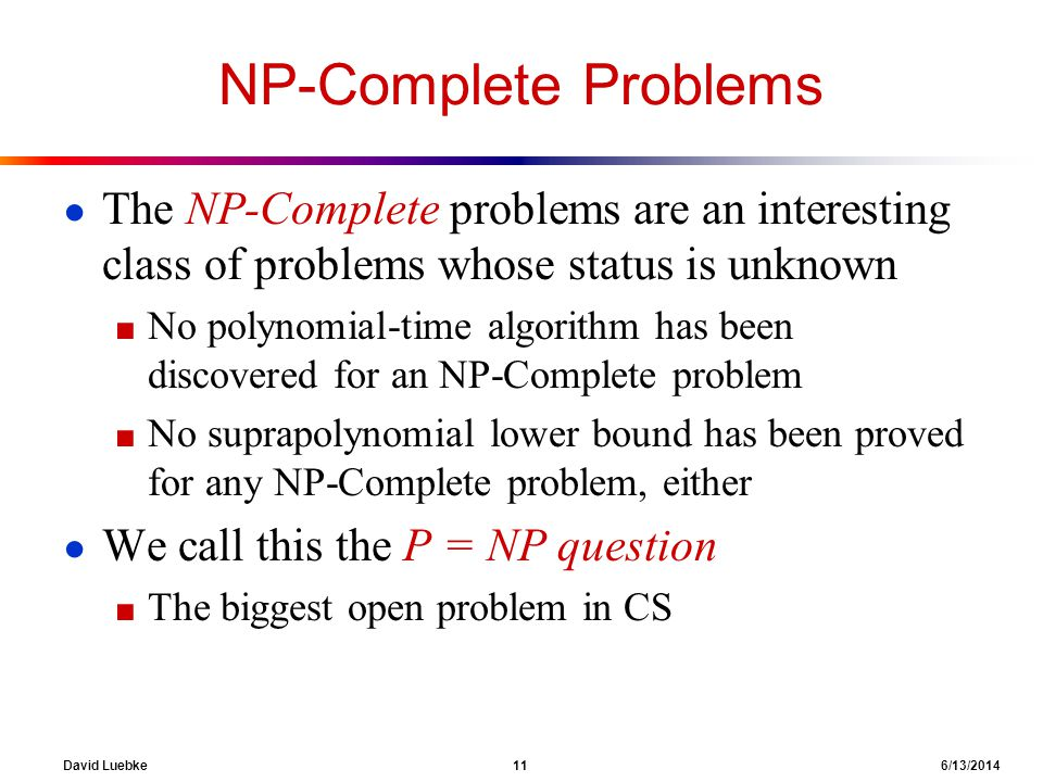 David Luebke 11 6/13/2014 NP-Complete Problems The NP-Complete problems are an interesting class of problems whose status is unknown No polynomial-tim