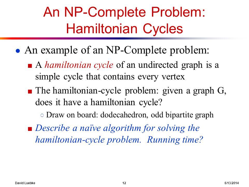 David Luebke 12 6/13/2014 An NP-Complete Problem: Hamiltonian Cycles An example of an NP-Complete problem: A hamiltonian cycle of an undirected graph