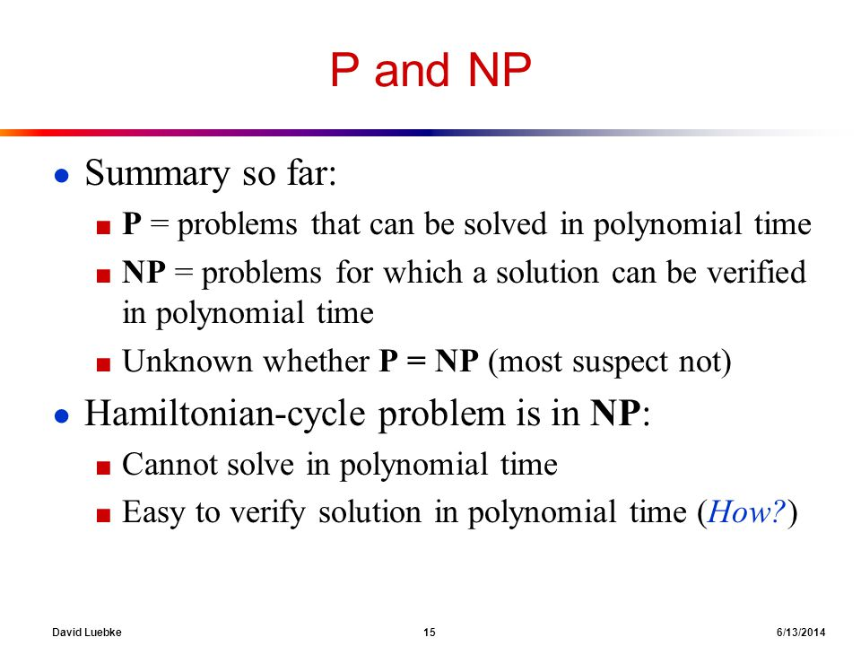 David Luebke 15 6/13/2014 P and NP Summary so far: P = problems that can be solved in polynomial time NP = problems for which a solution can be verifi