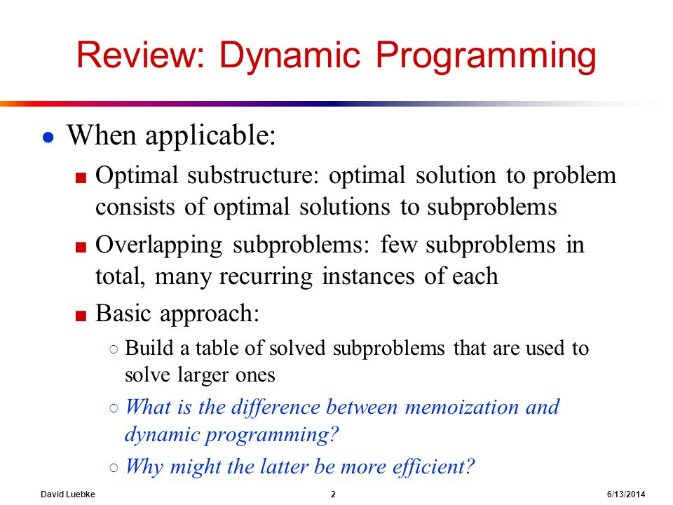 David Luebke 2 6/13/2014 Review: Dynamic Programming When applicable: Optimal substructure: optimal solution to problem consists of optimal solutions