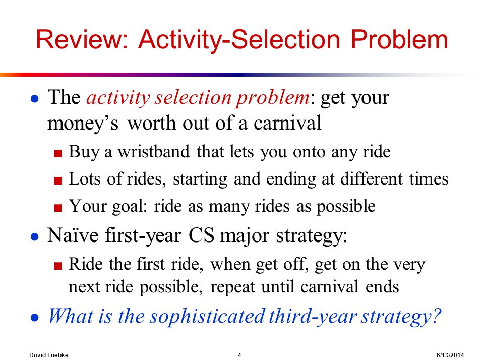 David Luebke 4 6/13/2014 Review: Activity-Selection Problem The activity selection problem: get your moneys worth out of a carnival Buy a wristband th