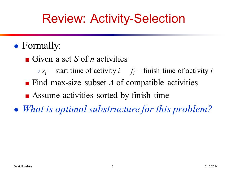 David Luebke 6 6/13/2014 Review: Activity-Selection Formally: Given a set S of n activities s i = start time of activity i f i = finish time of activity i Find max-size subset A of compatible activities Assume activities sorted by finish time What is optimal substructure for this problem.