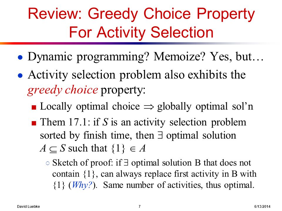 David Luebke 7 6/13/2014 Review: Greedy Choice Property For Activity Selection Dynamic programming? Memoize? Yes, but… Activity selection problem also