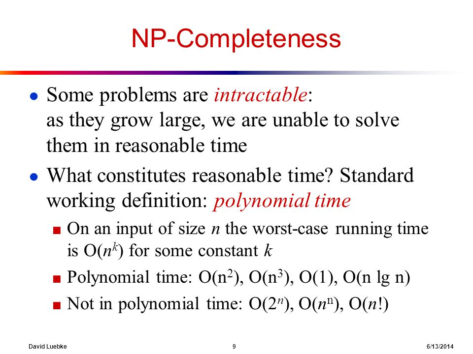 David Luebke 10 6/13/2014 Polynomial-Time Algorithms Are some problems solvable in polynomial time.