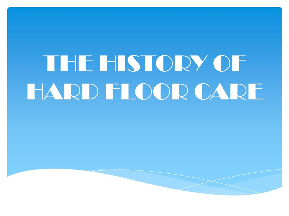 THE HISTORY OF HARD FLOOR CARE