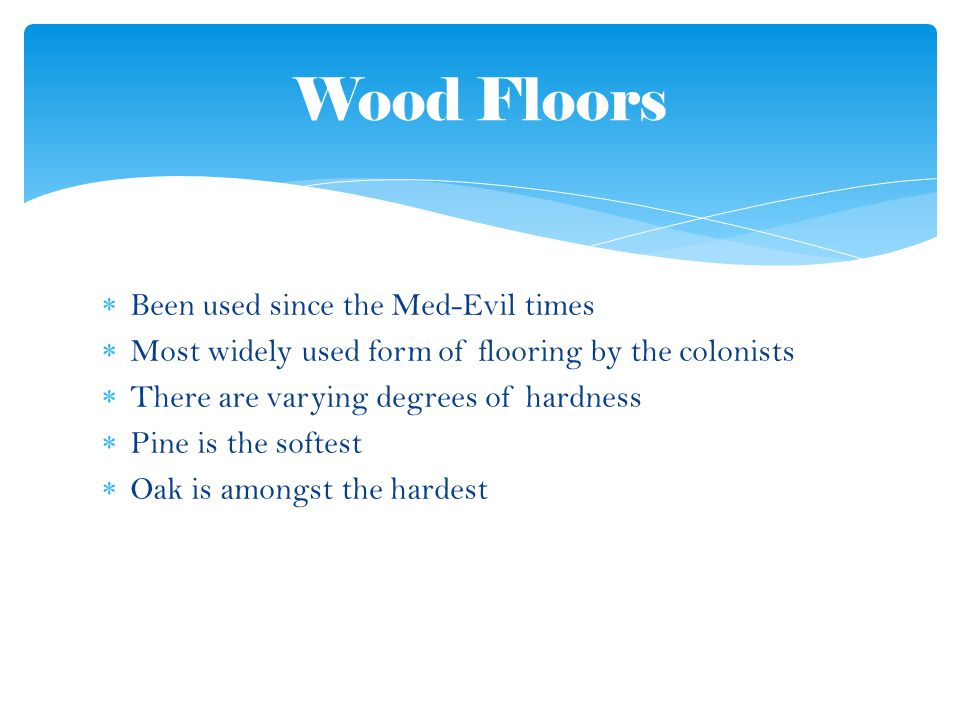 Been used since the Med-Evil times Most widely used form of flooring by the colonists There are varying degrees of hardness Pine is the softest Oak is amongst the hardest Wood Floors