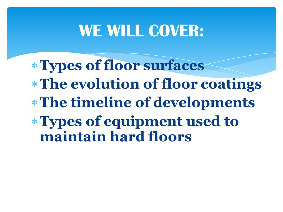 Types of floor surfaces The evolution of floor coatings The timeline of developments Types of equipment used to maintain hard floors WE WILL COVER: