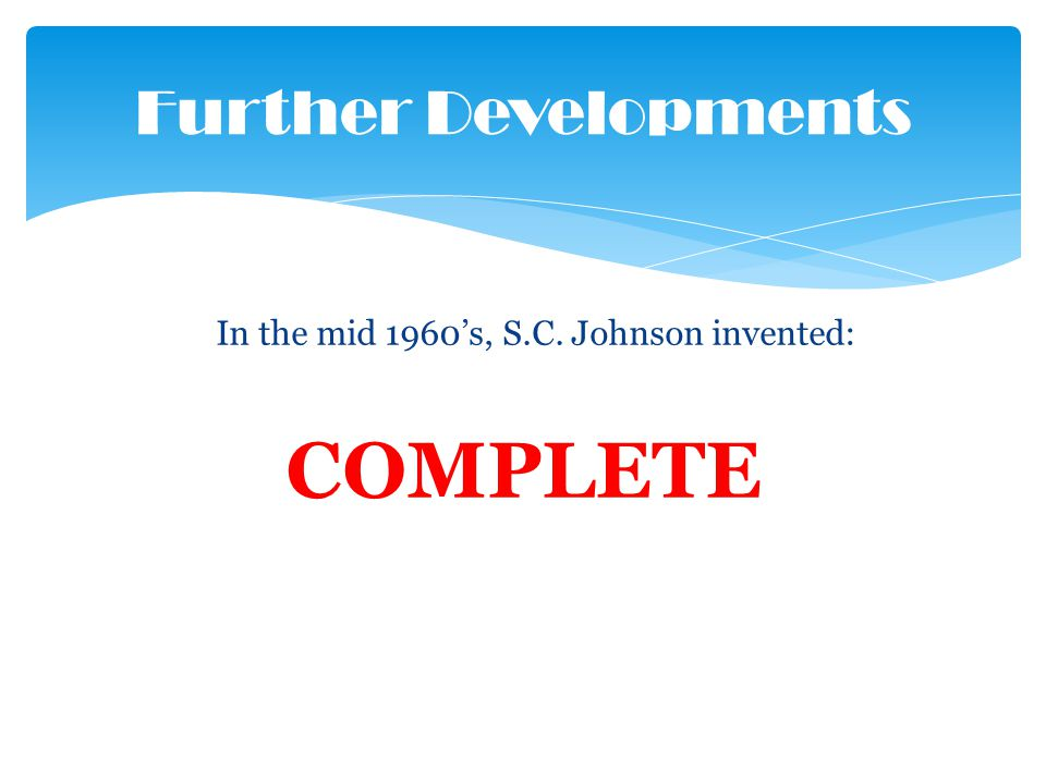 In the mid 1960s, S.C. Johnson invented: COMPLETE Further Developments