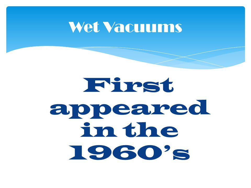 First appeared in the 1960s Wet Vacuums