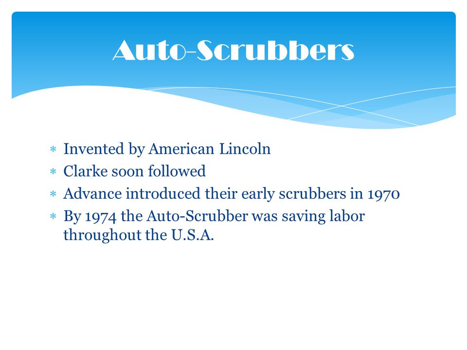 Invented by American Lincoln Clarke soon followed Advance introduced their early scrubbers in 1970 By 1974 the Auto-Scrubber was saving labor throughout the U.S.A.