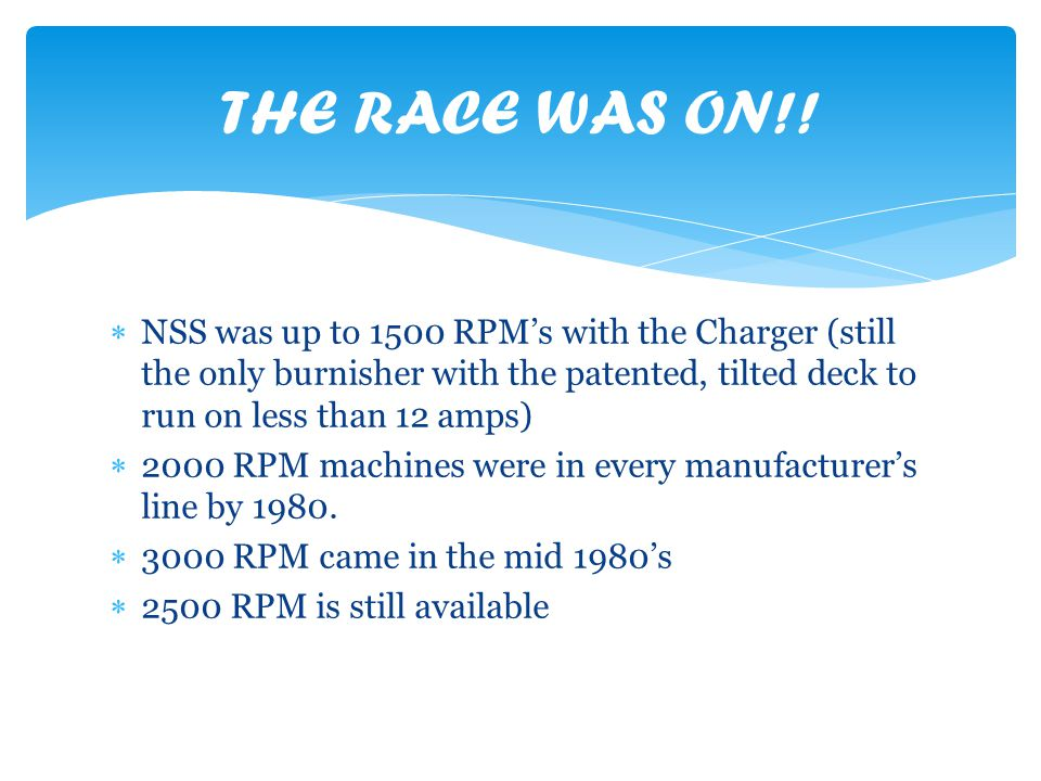NSS was up to 1500 RPMs with the Charger (still the only burnisher with the patented, tilted deck to run on less than 12 amps) 2000 RPM machines were in every manufacturers line by 1980.