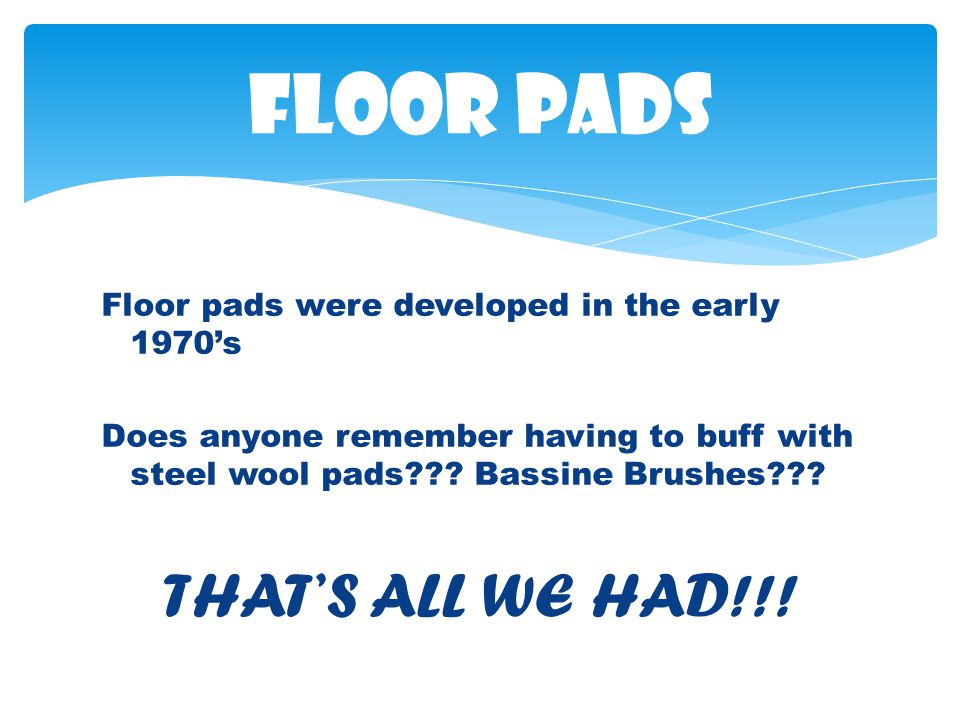 Floor pads were developed in the early 1970s Does anyone remember having to buff with steel wool pads .