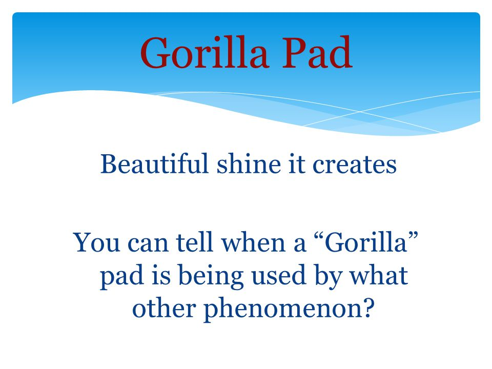 Beautiful shine it creates You can tell when a Gorilla pad is being used by what other phenomenon.
