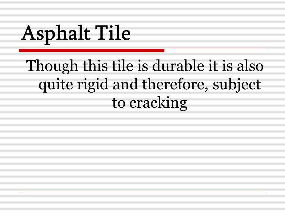 Asphalt Tile Though this tile is durable it is also quite rigid and therefore, subject to cracking