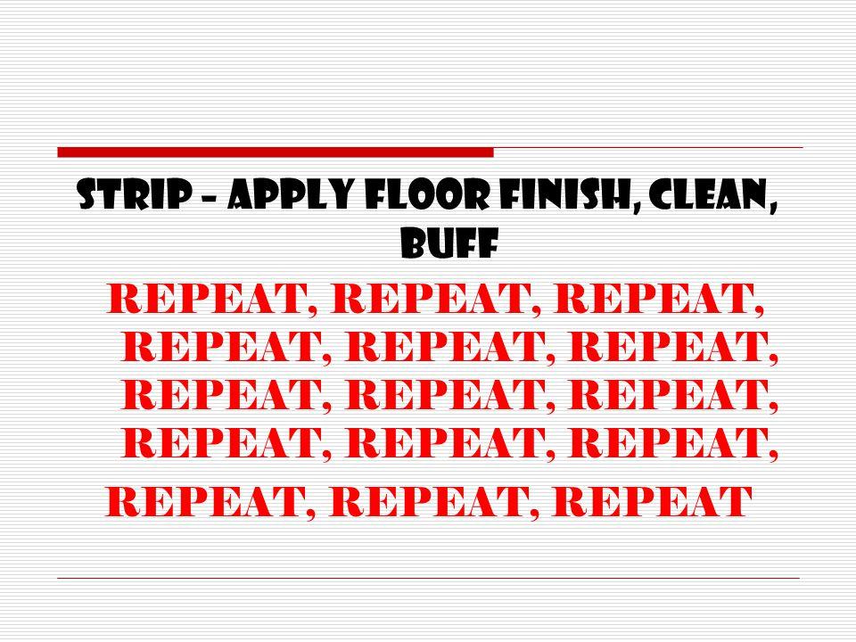 STRIP – APPLY FLOOR FINISH, CLEAN, BUFF REPEAT, REPEAT, REPEAT, REPEAT, REPEAT, REPEAT, REPEAT, REPEAT, REPEAT, REPEAT, REPEAT, REPEAT, REPEAT, REPEAT