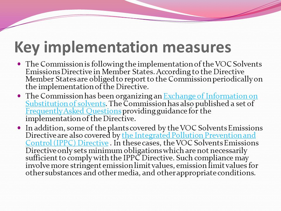 Key implementation measures The Commission is following the implementation of the VOC Solvents Emissions Directive in Member States.