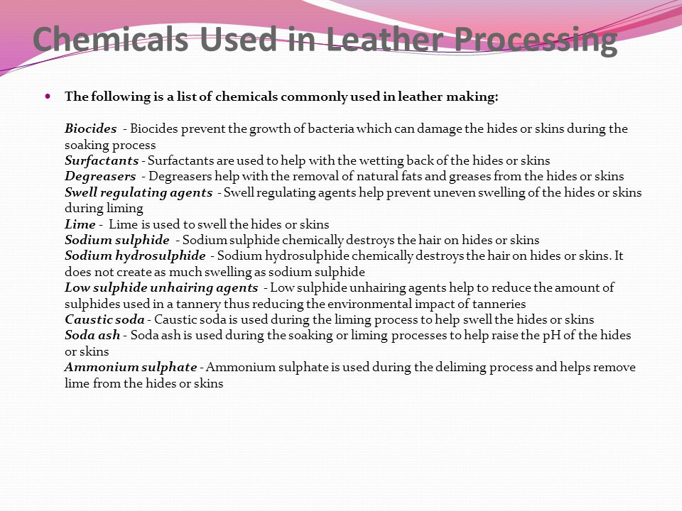 Chemicals Used in Leather Processing The following is a list of chemicals commonly used in leather making: Biocides - Biocides prevent the growth of bacteria which can damage the hides or skins during the soaking process Surfactants - Surfactants are used to help with the wetting back of the hides or skins Degreasers - Degreasers help with the removal of natural fats and greases from the hides or skins Swell regulating agents - Swell regulating agents help prevent uneven swelling of the hides or skins during liming Lime - Lime is used to swell the hides or skins Sodium sulphide - Sodium sulphide chemically destroys the hair on hides or skins Sodium hydrosulphide - Sodium hydrosulphide chemically destroys the hair on hides or skins.
