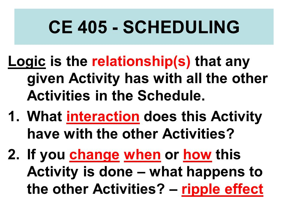 CE 405 - SCHEDULING Closing Comment For your Schedule to be the effective communication tool that it needs to be, the logic has to be complete and appropriately detailed so it flows in a coherent manner for everyone who uses it.